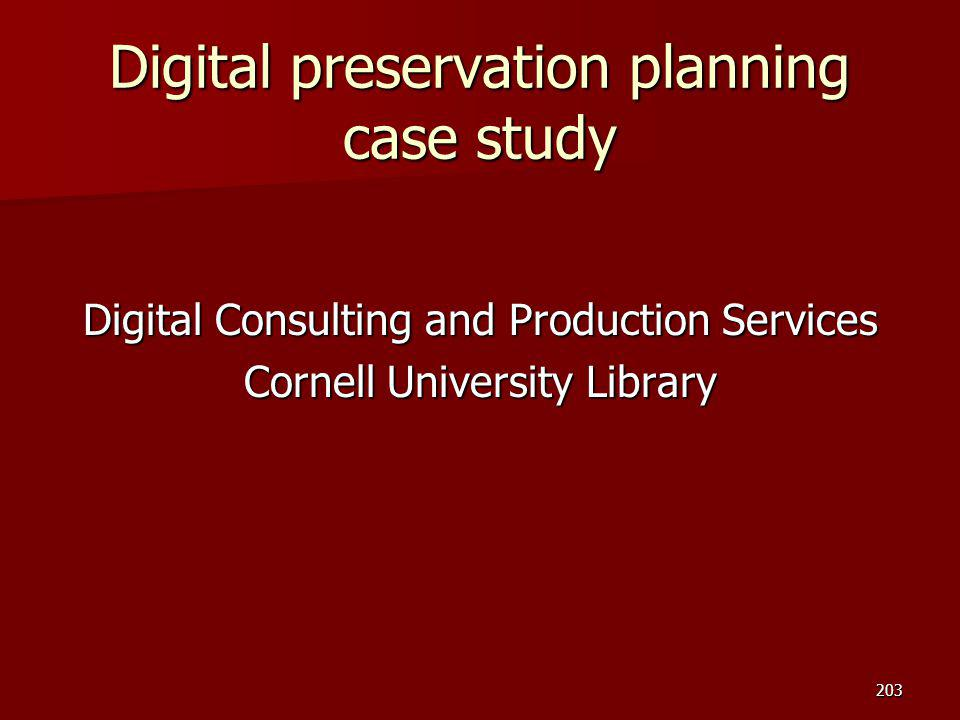 Digital preservation planning case study Digital Consulting and Production Services Cornell University Library 203
