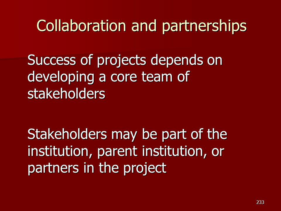 Collaboration and partnerships Success of projects depends on developing a core team of stakeholders Stakeholders may be part of the institution, pare