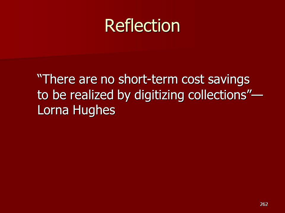 "Reflection ""There are no short-term cost savings to be realized by digitizing collections""— Lorna Hughes 262"