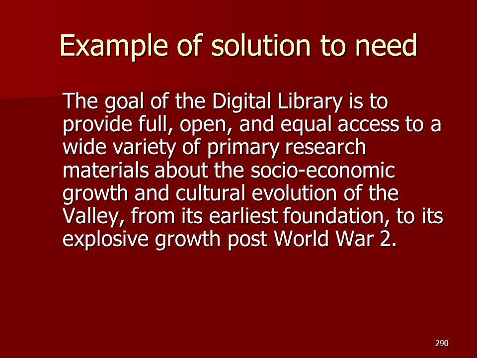 Example of solution to need The goal of the Digital Library is to provide full, open, and equal access to a wide variety of primary research materials