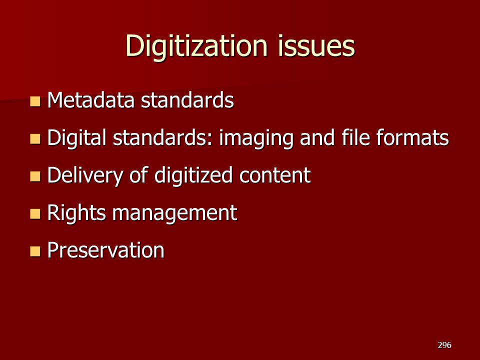 Digitization issues Metadata standards Metadata standards Digital standards: imaging and file formats Digital standards: imaging and file formats Delivery of digitized content Delivery of digitized content Rights management Rights management Preservation Preservation 296
