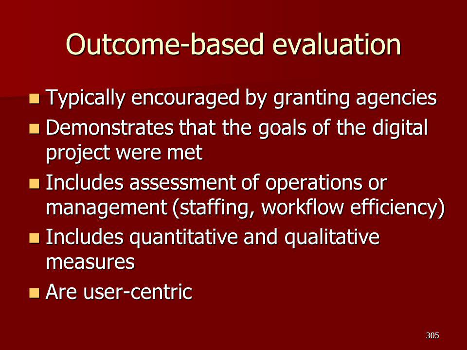 Outcome-based evaluation Typically encouraged by granting agencies Typically encouraged by granting agencies Demonstrates that the goals of the digita
