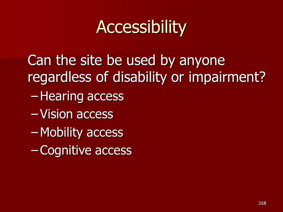 Accessibility Can the site be used by anyone regardless of disability or impairment? –Hearing access –Vision access –Mobility access –Cognitive access