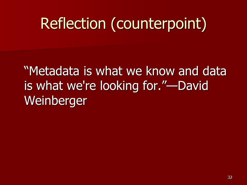 "Reflection (counterpoint) ""Metadata is what we know and data is what we're looking for.""—David Weinberger 32"