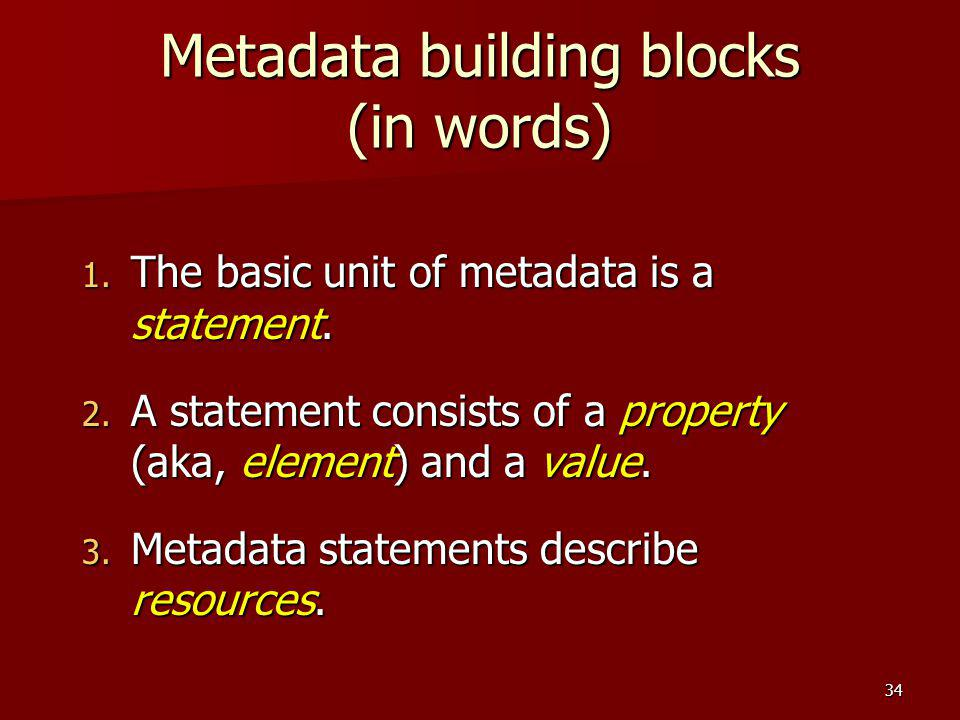 Metadata building blocks (in words) 1. The basic unit of metadata is a statement. 2. A statement consists of a property (aka, element) and a value. 3.