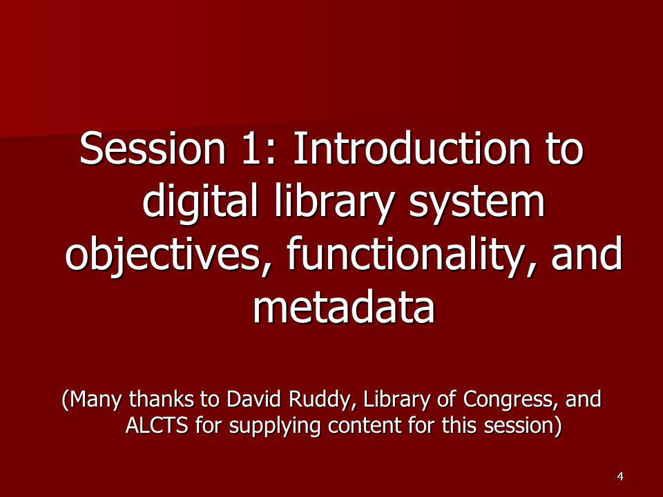 Session 1: Introduction to digital library system objectives, functionality, and metadata (Many thanks to David Ruddy, Library of Congress, and ALCTS