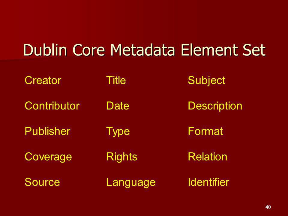 Dublin Core Metadata Element Set CreatorTitleSubject ContributorDateDescription PublisherTypeFormat CoverageRightsRelation SourceLanguageIdentifier 40