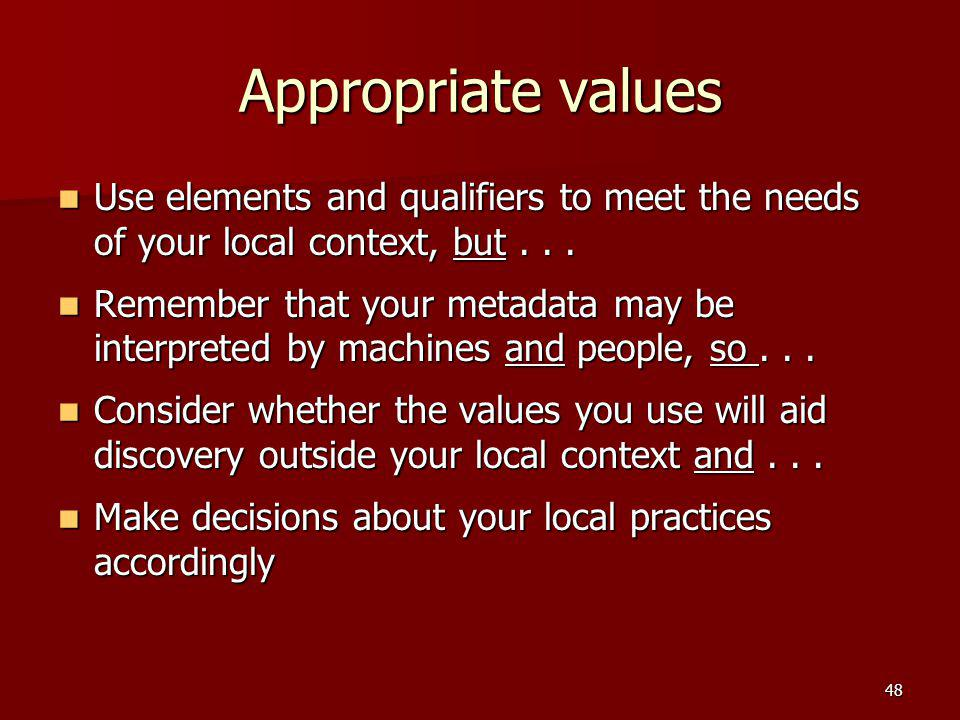 Appropriate values Use elements and qualifiers to meet the needs of your local context, but... Use elements and qualifiers to meet the needs of your l