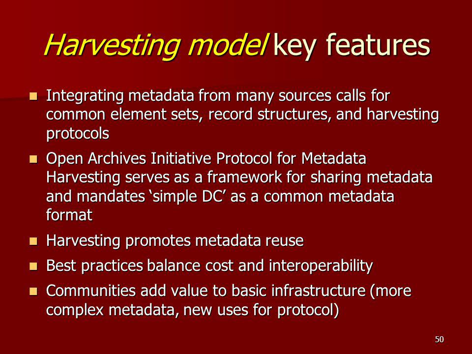 Harvesting model key features Integrating metadata from many sources calls for common element sets, record structures, and harvesting protocols Integr