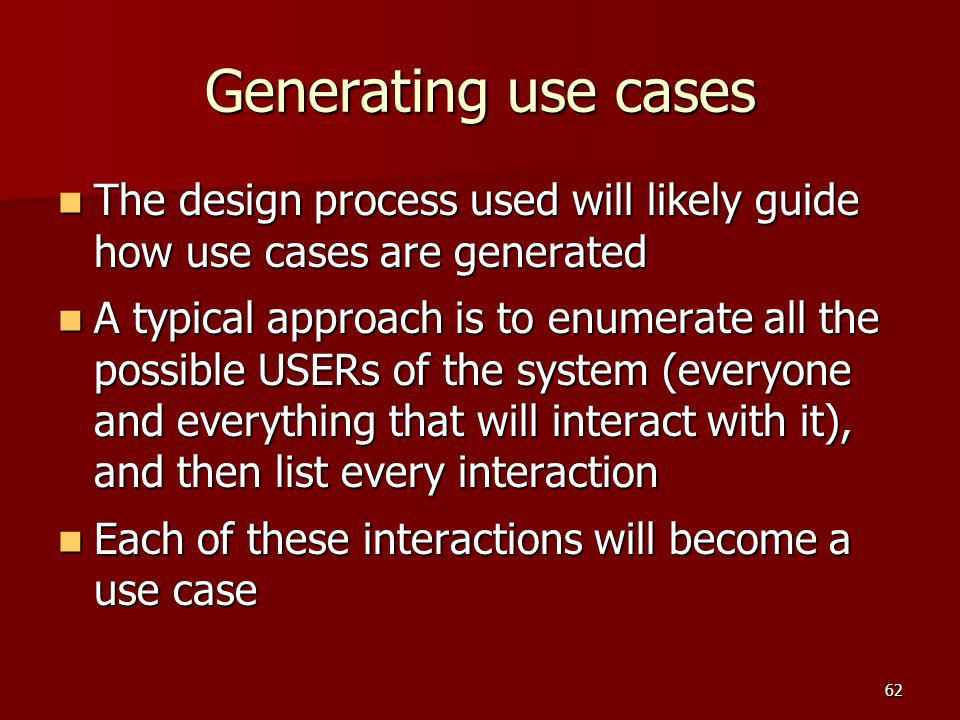 Generating use cases The design process used will likely guide how use cases are generated The design process used will likely guide how use cases are