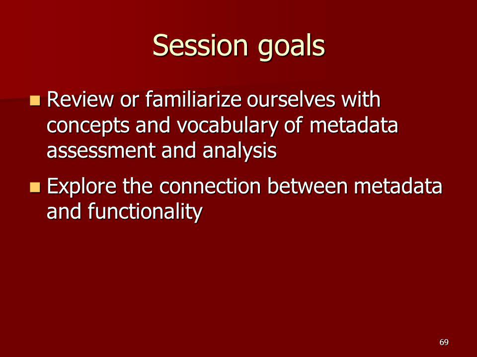 Session goals Review or familiarize ourselves with concepts and vocabulary of metadata assessment and analysis Review or familiarize ourselves with co