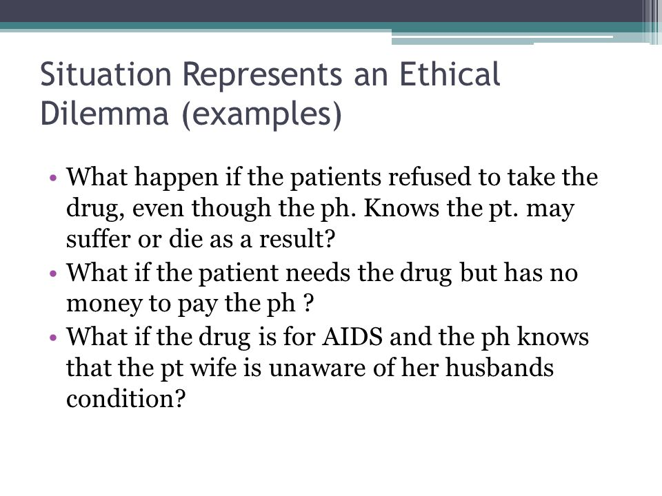 Situation Represents an Ethical Dilemma (examples) What happen if the patients refused to take the drug, even though the ph. Knows the pt. may suffer