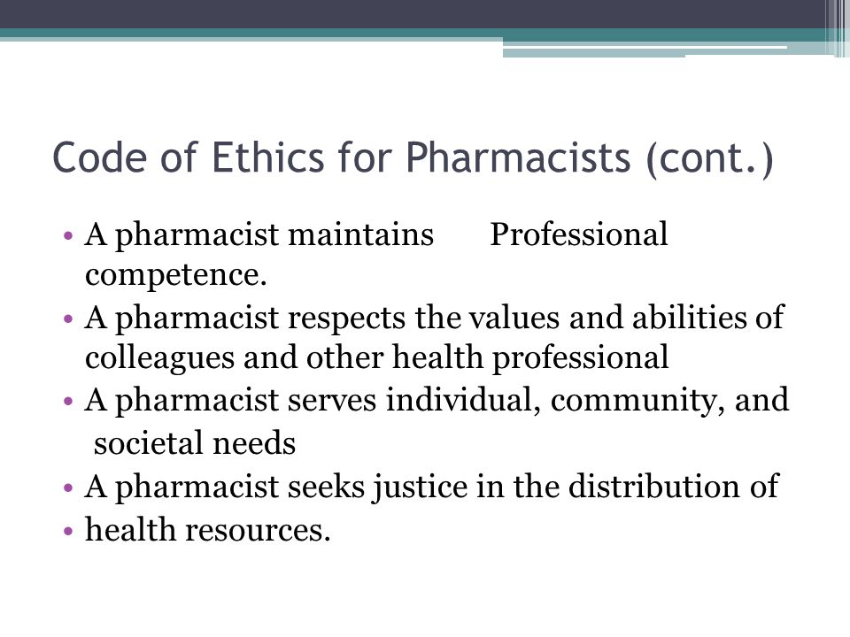 Code of Ethics for Pharmacists (cont.) A pharmacist maintains Professional competence. A pharmacist respects the values and abilities of colleagues an