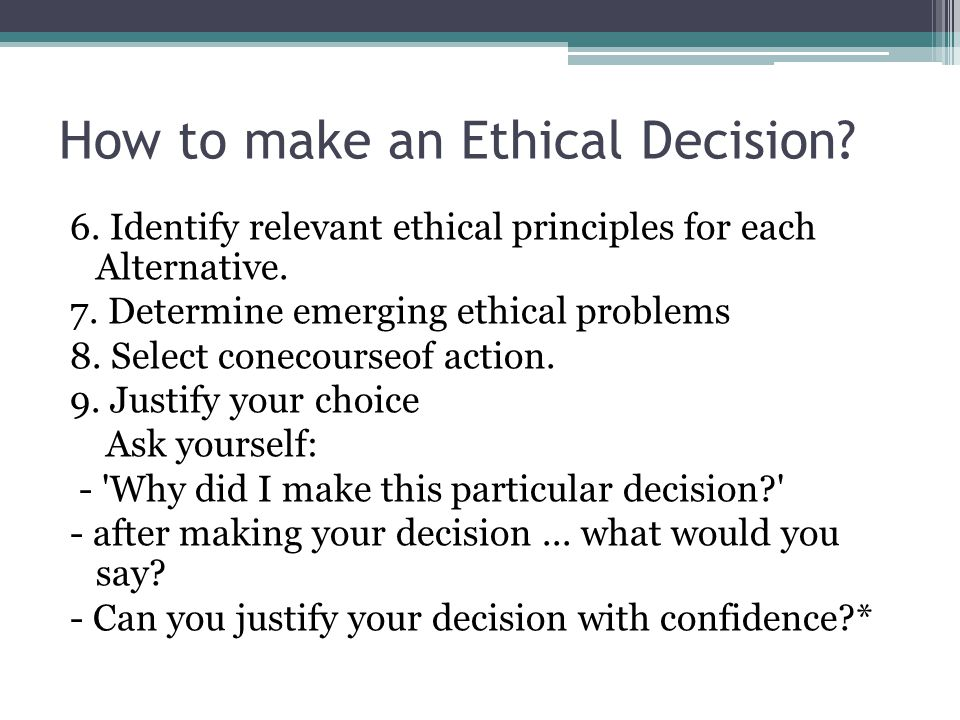 How to make an Ethical Decision? 6. Identify relevant ethical principles for each Alternative. 7. Determine emerging ethical problems 8. Select coneco