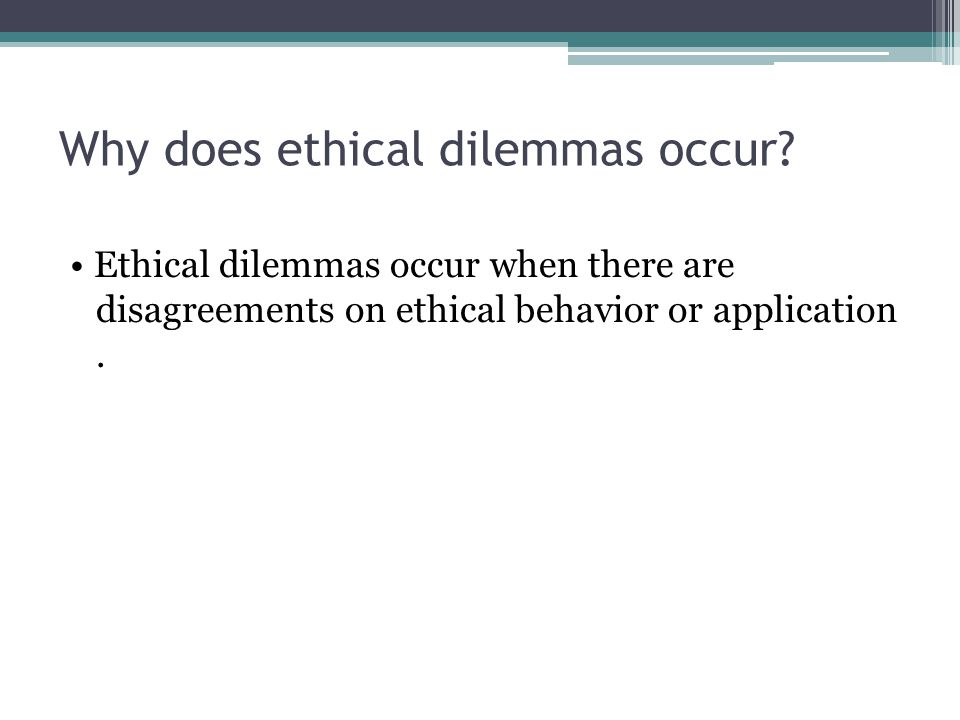 Why does ethical dilemmas occur? Ethical dilemmas occur when there are disagreements on ethical behavior or application.
