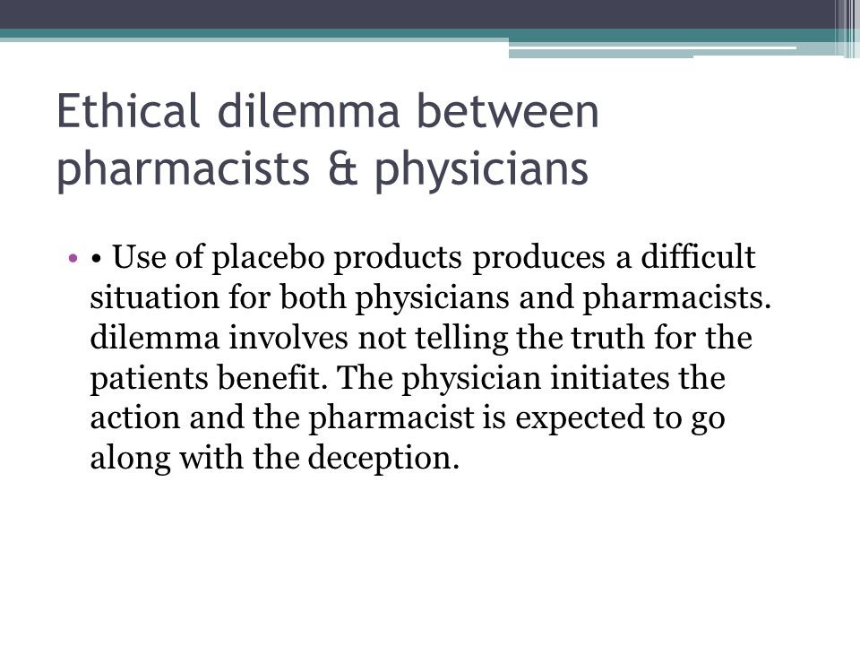 Ethical dilemma between pharmacists & physicians Use of placebo products produces a difficult situation for both physicians and pharmacists. dilemma i