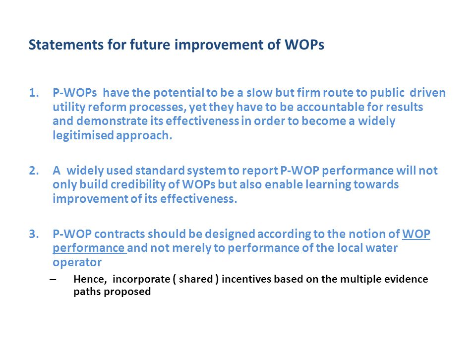 Statements for future improvement of WOPs 1.P-WOPs have the potential to be a slow but firm route to public driven utility reform processes, yet they have to be accountable for results and demonstrate its effectiveness in order to become a widely legitimised approach.