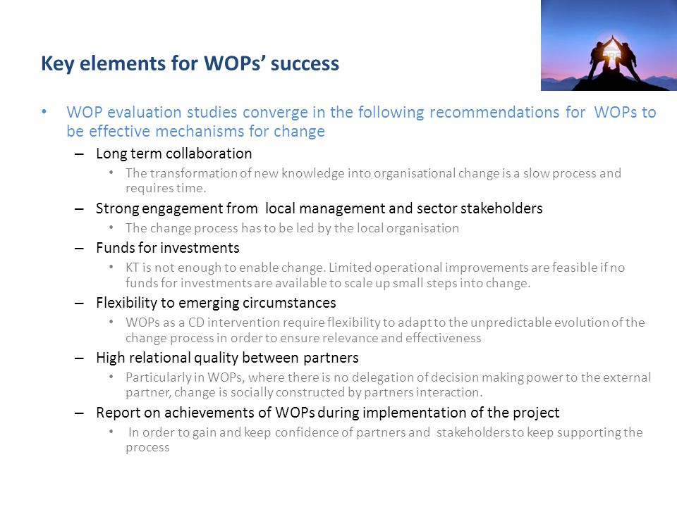 Key elements for WOPs' success WOP evaluation studies converge in the following recommendations for WOPs to be effective mechanisms for change – Long term collaboration The transformation of new knowledge into organisational change is a slow process and requires time.