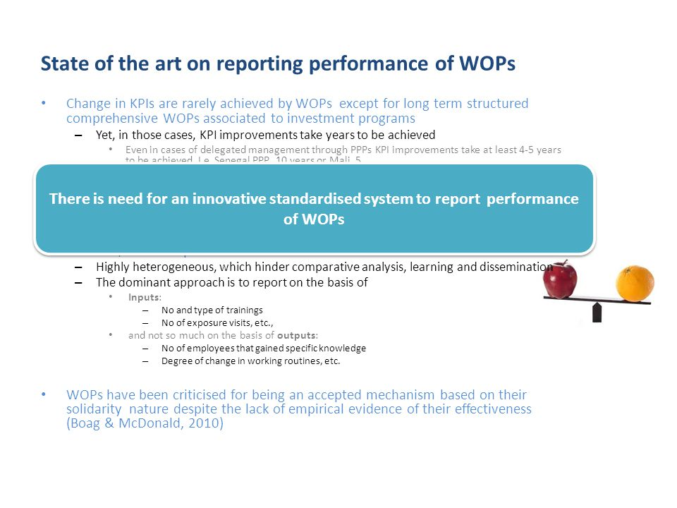 State of the art on reporting performance of WOPs Change in KPIs are rarely achieved by WOPs except for long term structured comprehensive WOPs associated to investment programs – Yet, in those cases, KPI improvements take years to be achieved Even in cases of delegated management through PPPs KPI improvements take at least 4-5 years to be achieved.