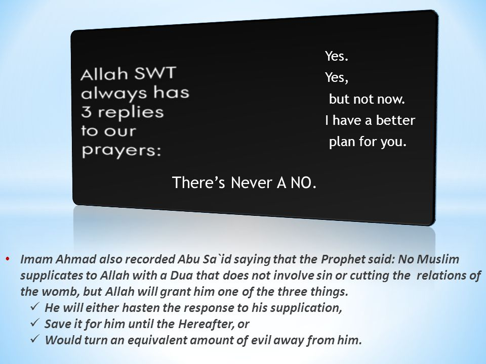 Imam Ahmad also recorded Abu Sa`id saying that the Prophet said: No Muslim supplicates to Allah with a Dua that does not involve sin or cutting the re
