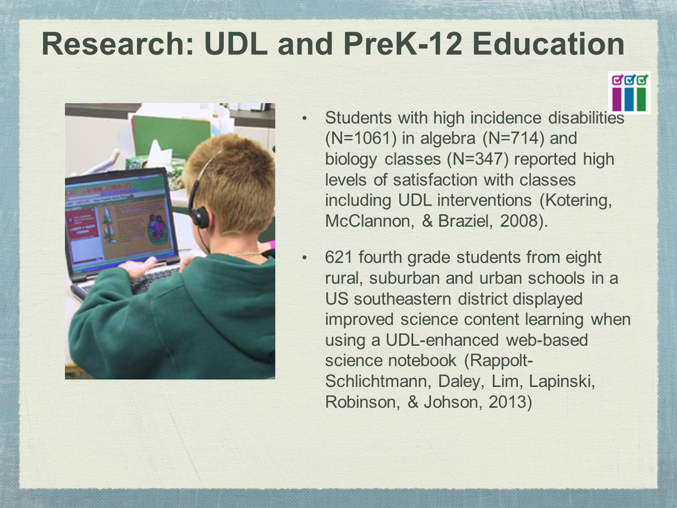 Research: UDL and PreK-12 Education Students with high incidence disabilities (N=1061) in algebra (N=714) and biology classes (N=347) reported high levels of satisfaction with classes including UDL interventions (Kotering, McClannon, & Braziel, 2008).