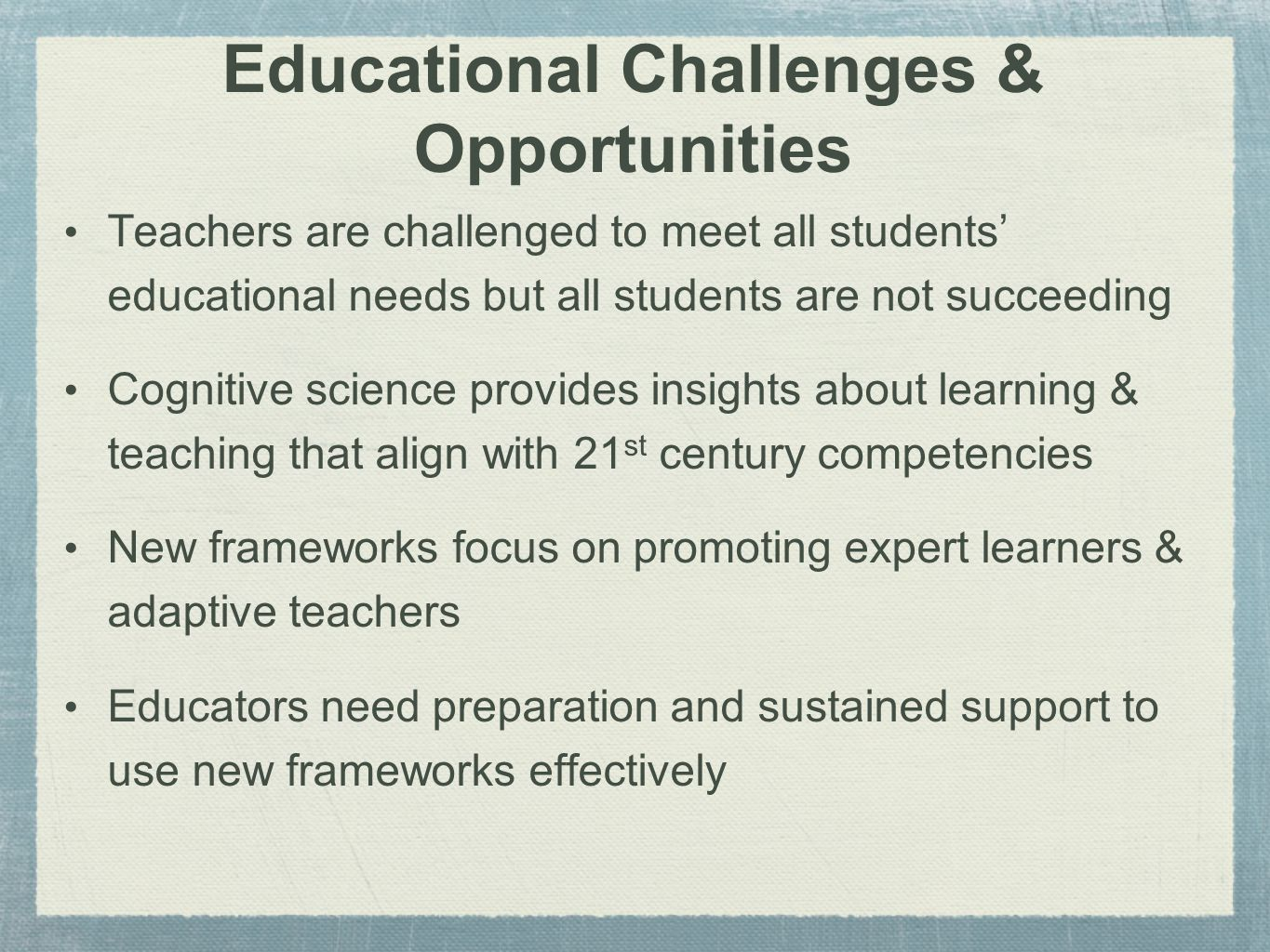 Educational Challenges & Opportunities Teachers are challenged to meet all students' educational needs but all students are not succeeding Cognitive science provides insights about learning & teaching that align with 21 st century competencies New frameworks focus on promoting expert learners & adaptive teachers Educators need preparation and sustained support to use new frameworks effectively