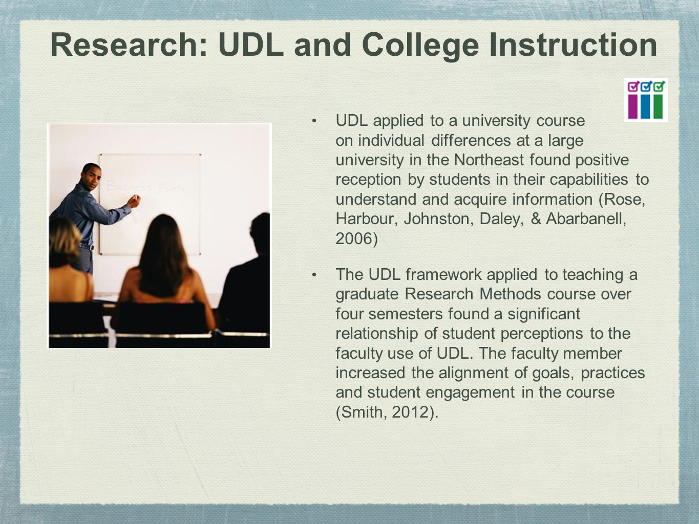 Research: UDL and College Instruction UDL applied to a university course on individual differences at a large university in the Northeast found positive reception by students in their capabilities to understand and acquire information (Rose, Harbour, Johnston, Daley, & Abarbanell, 2006) The UDL framework applied to teaching a graduate Research Methods course over four semesters found a significant relationship of student perceptions to the faculty use of UDL.