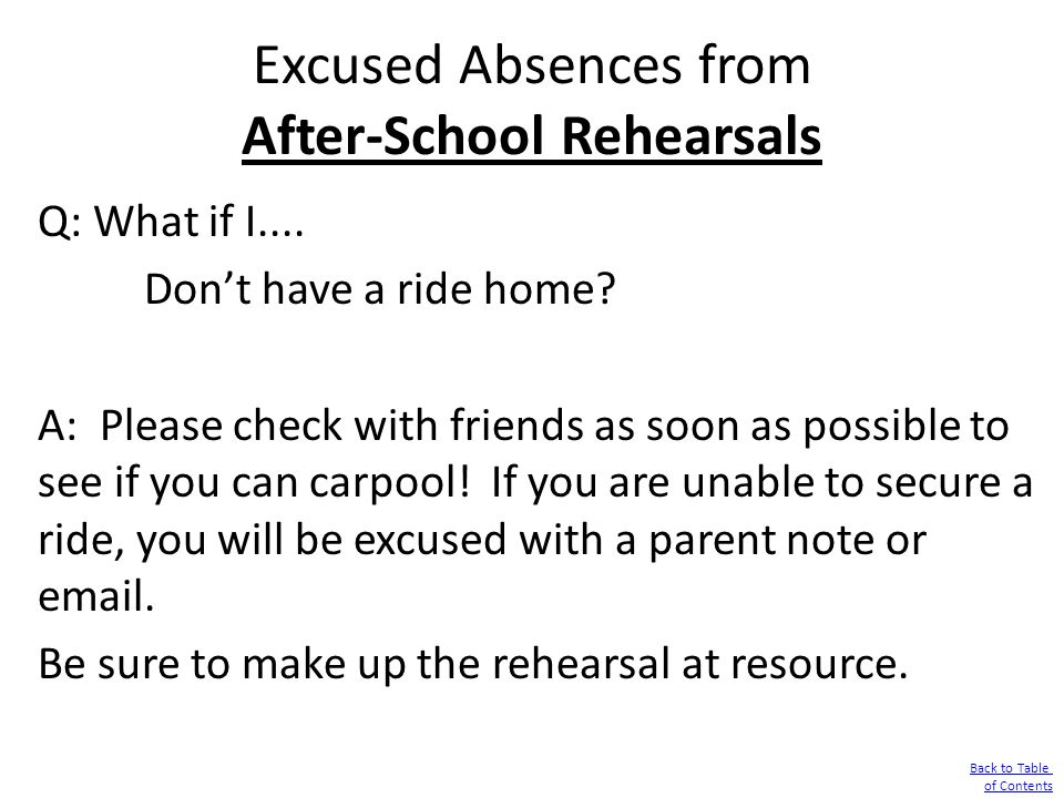 Excused Absences from After-School Rehearsals Q: What if I.... Don't have a ride home? A: Please check with friends as soon as possible to see if you