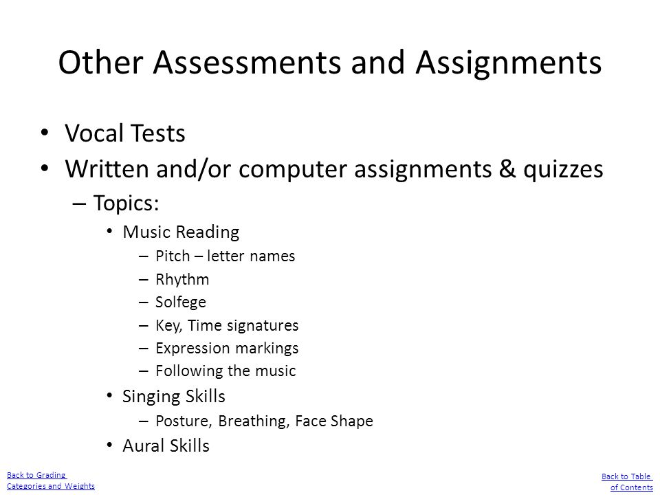 Other Assessments and Assignments Vocal Tests Written and/or computer assignments & quizzes – Topics: Music Reading – Pitch – letter names – Rhythm –