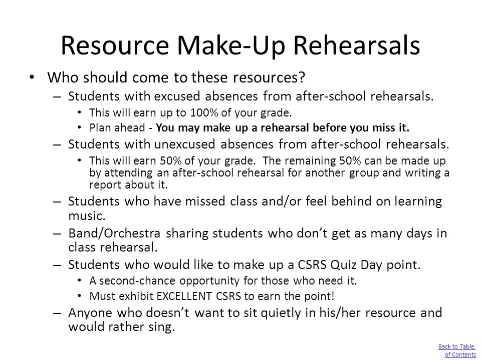 Resource Make-Up Rehearsals Who should come to these resources? – Students with excused absences from after-school rehearsals. This will earn up to 10