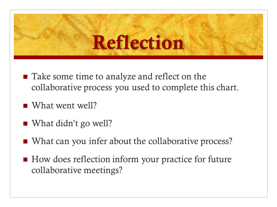 Reflection Take some time to analyze and reflect on the collaborative process you used to complete this chart.