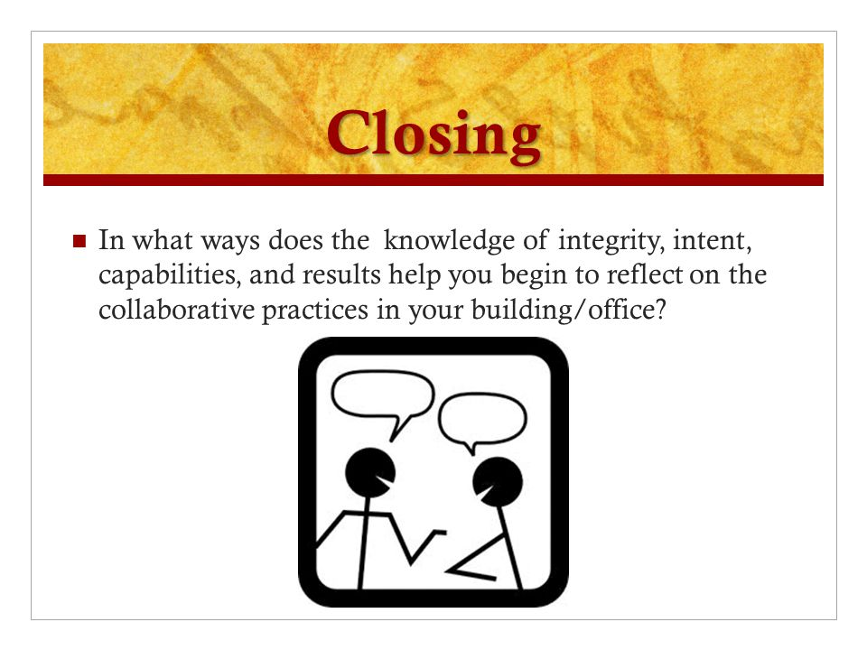Closing In what ways does the knowledge of integrity, intent, capabilities, and results help you begin to reflect on the collaborative practices in your building/office