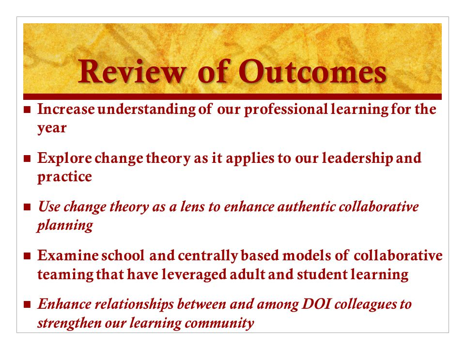 Review of Outcomes Increase understanding of our professional learning for the year Explore change theory as it applies to our leadership and practice