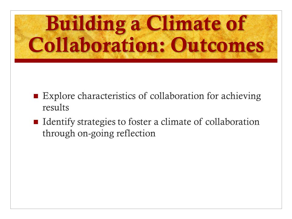 Building a Climate of Collaboration: Outcomes Explore characteristics of collaboration for achieving results Identify strategies to foster a climate of collaboration through on-going reflection