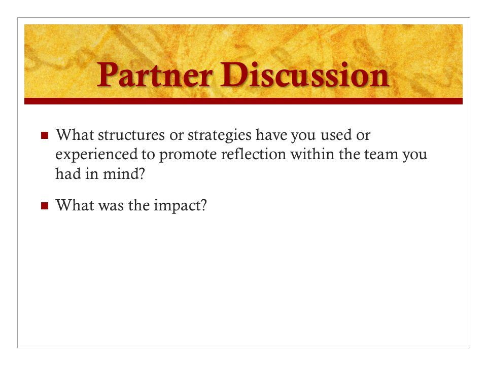 Partner Discussion What structures or strategies have you used or experienced to promote reflection within the team you had in mind? What was the impa