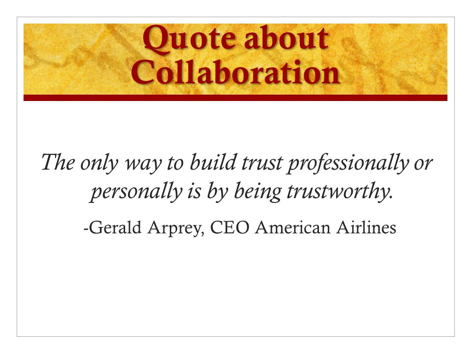 Quote about Collaboration The only way to build trust professionally or personally is by being trustworthy. -Gerald Arprey, CEO American Airlines
