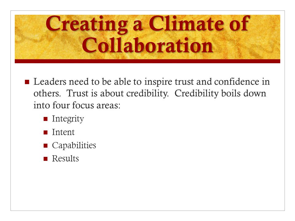 Creating a Climate of Collaboration Leaders need to be able to inspire trust and confidence in others. Trust is about credibility. Credibility boils d