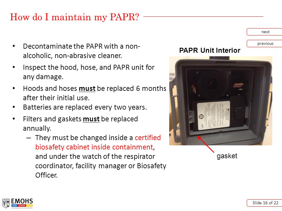 How do I maintain my PAPR? next previous Slide 16 of 22 Decontaminate the PAPR with a non- alcoholic, non-abrasive cleaner. Inspect the hood, hose, an