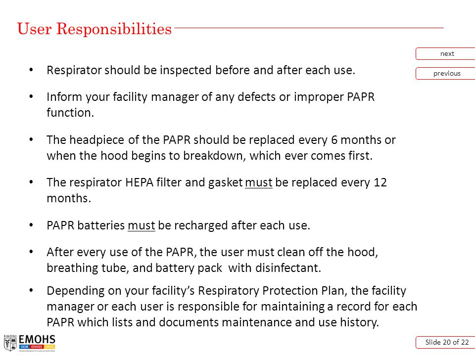 User Responsibilities next previous Slide 20 of 22 Respirator should be inspected before and after each use.