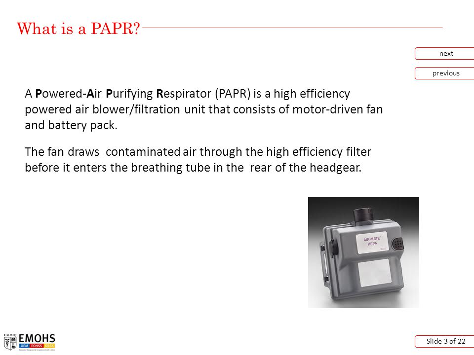 Capabilities of a PAPR next previous Slide 4 of 22 Inertial Impaction - particles having too much inertia due to size or mass cannot follow the airstream as it is diverted around a filter fiber.