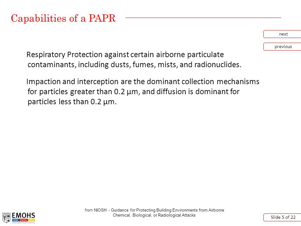 Capabilities of a PAPR next previous Slide 6 of 22 from OSHA – Assigned Protection Factors for the Revised Respiratory Protection Standard The assigned protection factors (APF) for a loose-fitting face piece and a hood is 25.