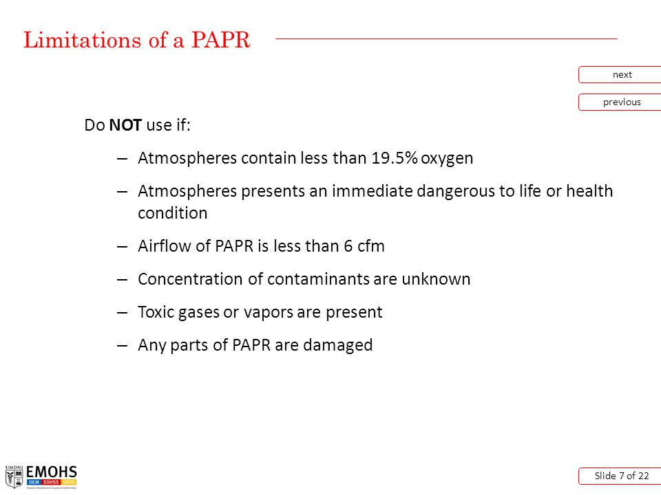 Limitations of a PAPR next previous Slide 7 of 22 Do NOT use if: – Atmospheres contain less than 19.5% oxygen – Atmospheres presents an immediate dangerous to life or health condition – Airflow of PAPR is less than 6 cfm – Concentration of contaminants are unknown – Toxic gases or vapors are present – Any parts of PAPR are damaged