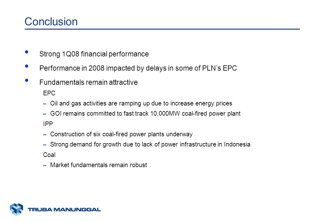 xunaa [printed: ____] [saved: ____] Presentation2 Conclusion Strong 1Q08 financial performance Performance in 2008 impacted by delays in some of PLN's EPC Fundamentals remain attractive EPC – Oil and gas activities are ramping up due to increase energy prices – GOI remains committed to fast track 10,000MW coal-fired power plant IPP – Construction of six coal-fired power plants underway – Strong demand for growth due to lack of power infrastructure in Indonesia Coal – Market fundamentals remain robust