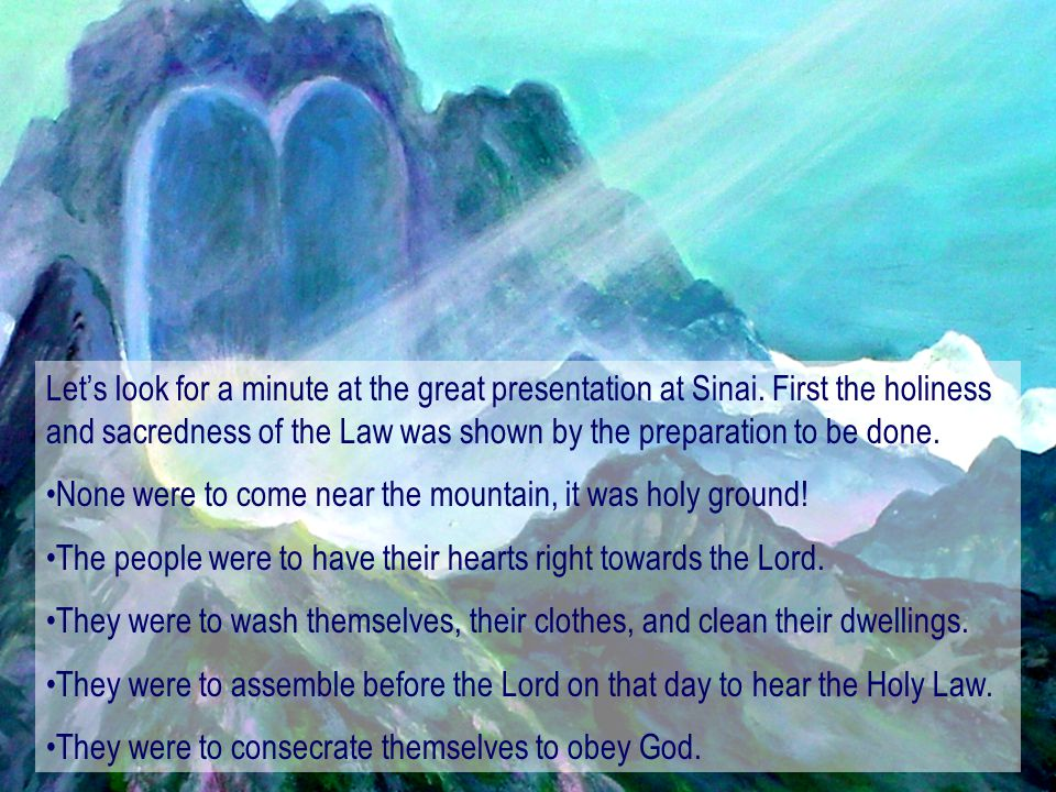 Let's look for a minute at the great presentation at Sinai. First the holiness and sacredness of the Law was shown by the preparation to be done. None