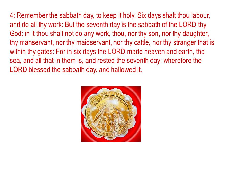 4: Remember the sabbath day, to keep it holy. Six days shalt thou labour, and do all thy work: But the seventh day is the sabbath of the LORD thy God: