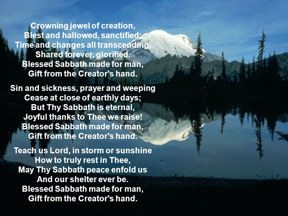 Crowning jewel of creation, Blest and hallowed, sanctified; Time and changes all transcending, Shared forever, glorified. Blessed Sabbath made for man