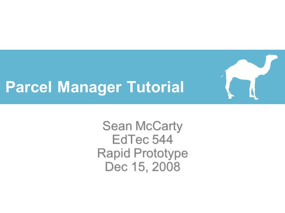 Parcel Manager Tutorial Sean McCarty EdTec 544 Rapid Prototype Dec 15, 2008