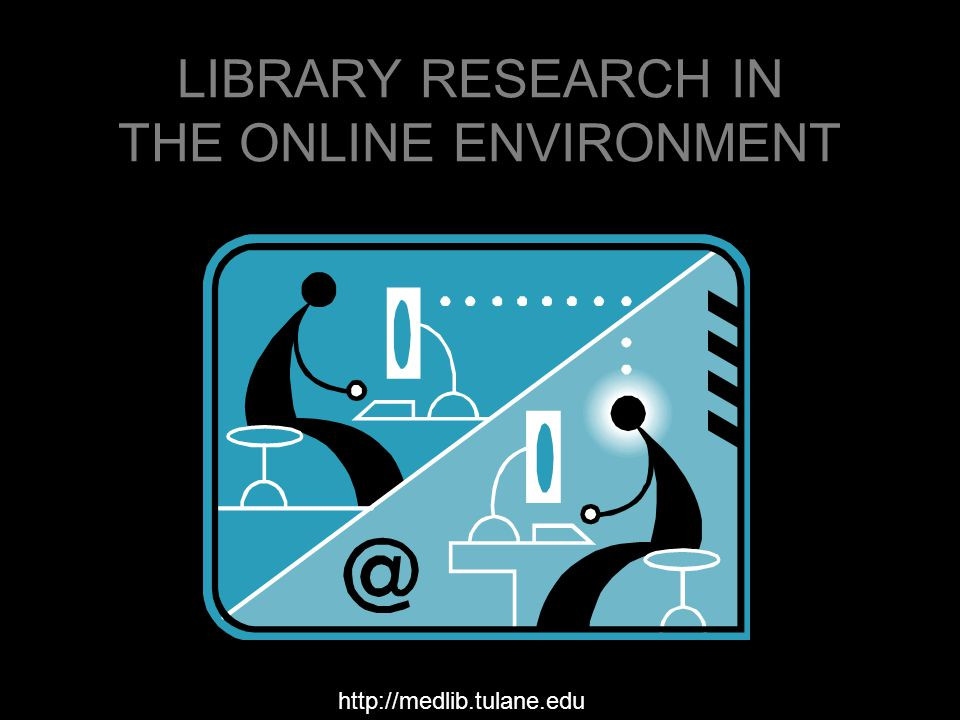 LIBRARY RESEARCH IN THE ONLINE ENVIRONMENT http://medlib.tulane.edu