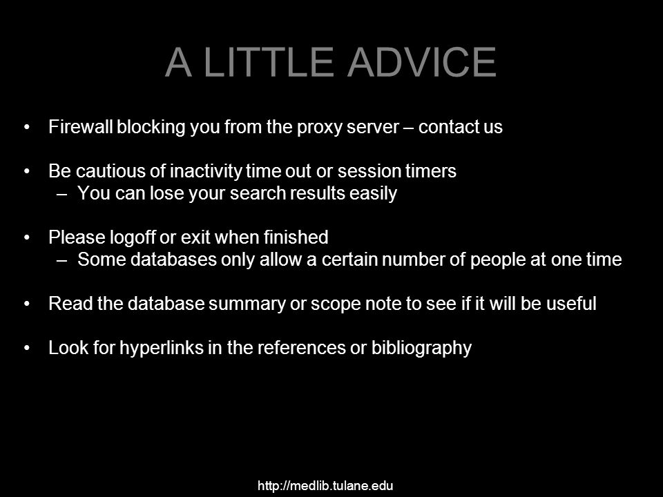 A LITTLE ADVICE Firewall blocking you from the proxy server – contact us Be cautious of inactivity time out or session timers –You can lose your search results easily Please logoff or exit when finished –Some databases only allow a certain number of people at one time Read the database summary or scope note to see if it will be useful Look for hyperlinks in the references or bibliography http://medlib.tulane.edu