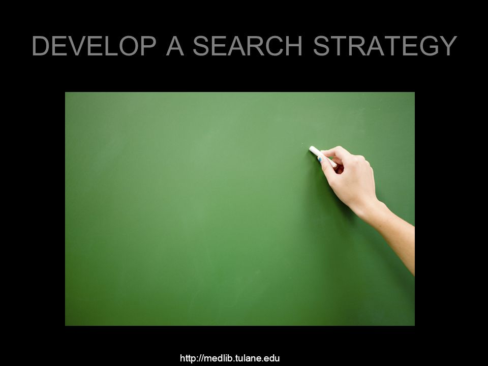 DEVELOP A SEARCH STRATEGY http://medlib.tulane.edu